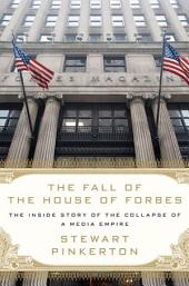 The Fall of the House of Forbes: The Inside Story of the Collapse of a Media Empire