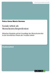 Soziale Arbeit als Menschenrechtsprofession: Ethisches Handeln auf der Grundlage der Menschenrechte in der beruflichen Praxis der Sozialen Arbeit