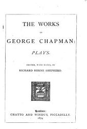 The Works of George Chapman: Plays