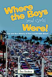 Where the Boys  and Girls  Were   The Fun and Sun History of Fort Lauderdale Beach PDF
