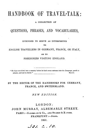 A handbook of travel talk  a collection of dialogues and vocabularies intended to serve as interpreter to travellers in Germany  France  or Italy  by the ed  of the handbooks for Germany  France and Switzerland