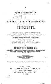 A School Compendium of Natural and Experimental Philosophy: Embracing the Elementary Principles of Mechanics, Hydrostatics, Hydraulics, Pneumatics, Acoustics, Pyronomics, Optics, Electricity, Galvanism, Magnetism, Electro-magnetism, Magneto-electricity, and Astronomy : with a Description of the Steam and Locomotive Engines