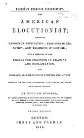 Russell's American Elocutionist. The American Elocutionist: Comprising 'Lessons in Enunciation', 'Exercises in Elocution', and 'Rudiments of Gesture', Etc