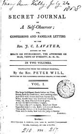 Secret Journal of a Self-observer: Or, Confessions and Familiar Letters of the Rev. J. C. Lavater, ... In Two Volumes. Translated from the German Original, by the Rev. Peter Will, ...