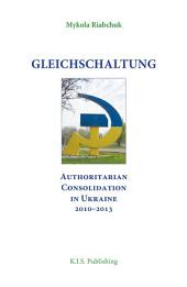 Gleichschaltung: Authoritarian Consolidation in Ukraine 2010–2012