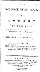 The Romance of an Hour, a Comedy: Of Two Acts, as it is Performed, with Universal Applause, at the Theatre-Royal, Covent-Garden. Written by Hugh Kelly, ...