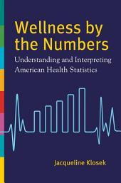 Wellness by the Numbers: Understanding and Interpreting American Health Statistics: Understanding and Interpreting American Health Statistics