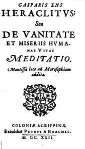 Casparis Ens Heraclitvs: Seu De Vanitate Et Miseriis Hvmanae Vitae Meditatio: Mantissae loco ad Morosophiam addita