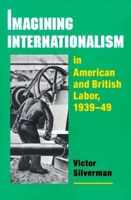 Imagining Internationalism in American and British Labor  1939 49