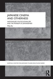 Japanese Cinema and Otherness: Nationalism, Multiculturalism and the Problem of Japaneseness