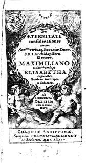 De Aeternitate considerationes: coram Ser. vtriusq[ue] Bavariae Duce S.R.I. Archidapifero, Electore, Maximiliano et Ser[enissi]ma coniuge Elisabetha explicatae