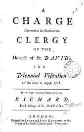 A Charge Delivered to the Reverend the Clergy of the Diocese of St. David's, in a Triennial Visitation of the Same in August, 1728: By ... Richard, Lord Bishop of St. David's, Volume 5