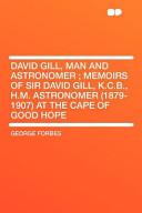 David Gill, Man and Astronomer; Memoirs of Sir David Gill, K. C. B. , H. M. Astronomer at the Cape of Good Hope