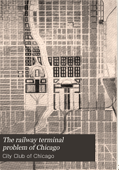 The railway terminal problem of Chicago: a series of addresses before the City club, June third to tenth, 1913, dealing with the proposed re-organization of the railway terminals of Chicago, including all terminal proposals now before the City council committee on railway terminals
