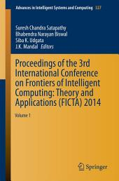 Proceedings of the 3rd International Conference on Frontiers of Intelligent Computing: Theory and Applications (FICTA) 2014: Volume 1
