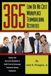 365 Low Or No Cost Workplace Teambuilding Activities: Games and Exercises Designed to Build Trust and Encourage Teamwork Among Employees