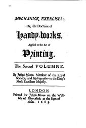 Moxon's Mechanick exercises; or The doctrine of handy-works applied to the art of printing: a literal reprint in two volumes of the first edition published in the year 1683