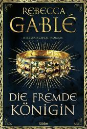 Die fremde Königin: Historischer Roman
