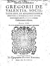 Brevis annotatio Gregorii De Valentia, Societatis Jesu, In Admonitionem Brevem A Schmidelino Lutherano nuper pro Jesuitis contra Calvinianos editam