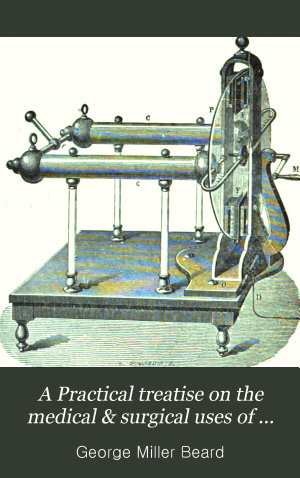 A Practical treatise on the medical   surgical uses of electricity