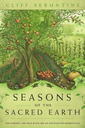 Seasons of the Sacred Earth: Following the Old Ways on an Enchanted Homestead