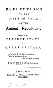 Reflections on the Rise and Fall of the Antient Republicks. Adapted to the present state of Great Britain