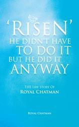 Risen He Didn T Have To Do It But He Did It Anyway Book PDF