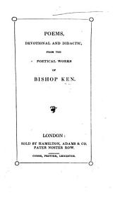 Poems, devotional, and didactic, from the Poetical Works of Bishop Ken. [With a Life of the Bishop, by J. R.]