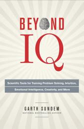 Beyond IQ: Scientific Tools for Training Problem Solving, Intuition, EmotionalIntelligence, Creativity, and More
