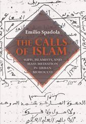 The Calls of Islam: Sufis, Islamists, and Mass Mediation in Urban Morocco