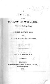A Guide to the County of Wicklow. Illustrated by engravings after the designs of G. Petrie, Esq.: and a large map of the county, etc