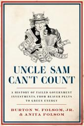 Uncle Sam Can't Count: A History of Failed Government Investments, from Beaver Pelts to Green Energy