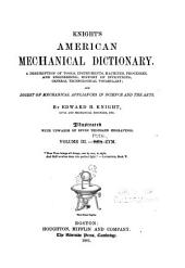 Knight's American Mechanical Dictionary: A Description of Tools, Instruments, Machines, Processes, and Engineering; History of Inventions; General Technological Vocabulary; and Digest of Mechanical Appliances in Science and the Arts, Volume 3
