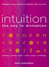 Intuition: the Key to Divination Awaken Your Intuitive Powers For Success Astrology, Dreams, Tarot, Numerology, I Ching, Runes