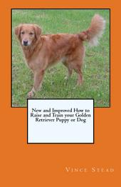 New and Improved How to Raise and Train Your Golden Retriever Puppy Or Dog