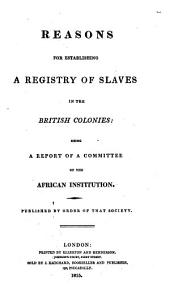 Reasons for Establishing a Registry of Slaves in the British Colonies: Being a Report of a Committee of the African Institution, Volume 3
