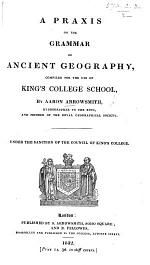 A Praxis on the Grammar of Ancient Geography, compiled for the use of King's College School, etc