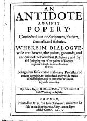 An Antidote against Popery: confuted out of Scriptures, Fathers, Councels, and Histories. Wherein dialoguewise are shewed the points, grounds, and antiquitie of the Protestant Religion, etc