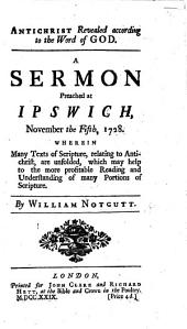Antichrist revealed according to the Word of God. A sermon [on 2 Thess. ii. 8] preached at Ipswich November the Fifth, 1728, etc