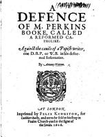 A Defence of M  Perkins booke called A Reformed Catholike  against the cavils of a Popish writer  one D  B  P   or W  B   i e  William Bishop  Bishop of Chalcedon  on his Deformed Reformation PDF