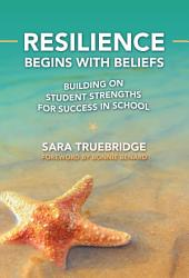 Resilience Begins With Beliefs Building On Student Strengths For Success In School Book PDF