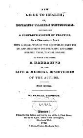 New Guide to Health, Or, Botanic Family Physician: Containing a Complete System of Practice on a Plan Entirely New : with a Description of the Vegetables Made Use Of, and Directions for Preparing and Administering Them to Cure Disease : to which is Prefixed a Narrative of the Life and Medical Discoveries of the Author