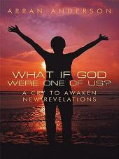 What If God Were One of Us?: A Cry to Awaken, New Revelations