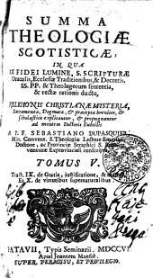 SUMMA THEOLOGIAE SCOTISTICAE, IN QUA EX FIDEI LUMINE, S. SCRIPTURAE Oraculis, Ecclesiae Traditionibus, & Decretis, SS. PP. & Theologorum sententia, & rectae rationis ductu, RELIGIONIS CHRISTIANAE MYSTERIA, Sacramenta, Dogmata, [et] praeceptae breviter, [et] scholastice explicantur, [et] propugnantur ad mentem Doctoris Subtilis: Tract. IX. de Gratia, justificatione, & mento. Et X. de virtutibus supernaturalibus. TOMUS V.