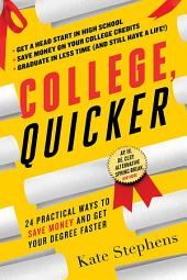 College, Quicker: 24 Practical Ways to Save Money and Get Your Degree Faster