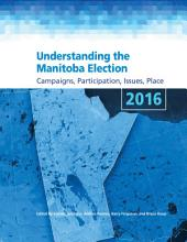 Understanding the Manitoba Election 2016: Campaigns, Participation, Issues, Place
