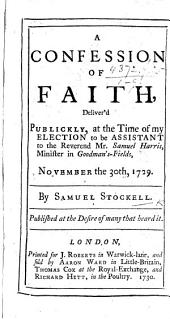 A Confession of faith, deliver'd publickly, at the time of my election to be assistant to ... S. Harris, Minister in Goodman's-Fields ... 1729
