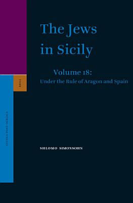 The Jews in Sicily  Volume 18 Under the Rule of Aragon and Spain PDF