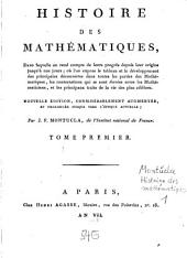 Histoire Des Mathématiques: Dans laquelle on rend compte de leurs progrès depuis leur origine jusqu'à nos jours : où l'on expose le tableau et le développement des principales découvertes dans toutes les parties des Mathématiques, les contestations qui se sont élevées entre les Mathématiciens, et les principaux traits de la vie des plus célèbres, Volume1