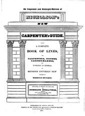 Nicholson's New Carpenter's Guide: Being a Complete Book of Lines for Carpenters, Joiners, Cabinet-makers, and Workmen in General, on Methods Entirely New Founded on Geometrical Principles; Explained, in Theory and Practice, by Numerous Engravings, Wherein the Utility of Every Line is Fully Exemplified